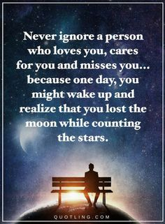Ignore Quotes Never ignore a person who loves you, cares for you and misses you... Because one day, you might wake up and realize that you lost the moon while counting the stars.