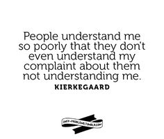 People understand me so poorly that they dont even understand my complaint about them not understanding me. Kierkegaard