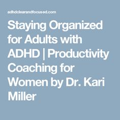 Staying Organized for Adults with ADHD   Productivity Coaching for Women by Dr. Kari Miller