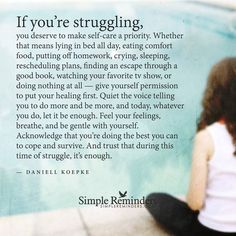 """""""If you're struggling, you deserve to make self-care a priority. Whether that means lying in bed all day, eating comfort food, putting off homework, crying, sleeping, rescheduling plans, finding an escape through a good book, watching your favorite tv show, or doing nothing at all — give yourself permission to put your healing first. Quiet the voice telling you to do more and be more, and today, whatever you do, let it be enough. Feel your feelings, breathe, and be gentle with yourself. ..."""