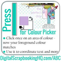 I is for Colour Picker? The Colour Picker picks up colour from wherever you click and makes that the foreground colour. http://www.digitalscrapbookinghq.com/abc/