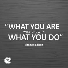 """""""What you are will show in what you do."""" - Thomas Edison"""