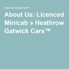 About Us: Licenced Minicab » Heathrow Gatwick Cars™
