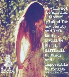 I will not be another flower picked for my beauty and left to die. I will be wild, difficult to find, and impossible to forget. -Erin Van Vuren  True beauty shines from within and I will make sure I will leave a trail of Love.  WILD WOMAN SISTERHOOD  Embody your Wild Nature  #WildWoman #wildflower #youareagoddess #shineyourbeauty #spreadyourlight #WildWomanSisterhood