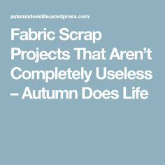 Fabric Scrap Projects That Aren't Completely Useless – Autumn Does Life