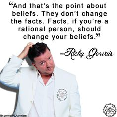And that's the point about beliefs. They don't change the facts. Facts, if you're a rational person, should change your beliefs. Anti Religion, Religion And Politics, Ricky Gervais, Youre My Person, Freedom Of Speech, Golden Rule, Einstein, Philosophy, How To Memorize Things