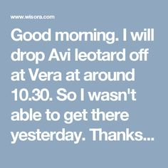 Good morning. I will drop Avi leotard off at Vera at around 10.30. So I wasn't able to get there yesterday. Thanks. Candice