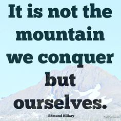 """""""It is not the mountain we conquer but ourselves."""""""