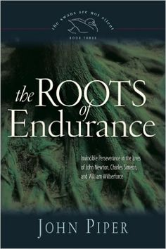 The Roots of Endurance: Invincible Perseverance in the Lives of John Newton, Charles Simeon, and William Wilberforce (The Swans Are Not Silent): John Piper: 9781581348149: Amazon.com: Books