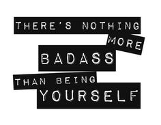 There's nothing more badass than being yourself.
