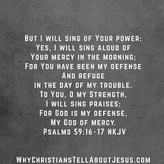 But I will sing of Your power; Yes, I will sing aloud of Your mercy in the morning; For You have been my defense And refuge in the day of my trouble. To You, O my Strength, I will sing Read More ...