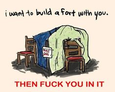 I want to build a fort with you.....then fuck you in it ;)