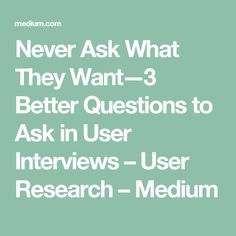 Never Ask What They Want—3 Better Questions to Ask in User Interviews – User Research – Medium