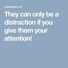 They can only be a distraction if you give them your attention!