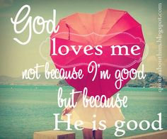 God loves me not because I'm good, but because He is good.