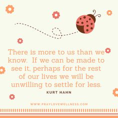 There is more to us than we know. If we can be made to see it, perhaps for the rest of our lives we will be unwilling to settle for less. Kurt Hahn  www.PrayLoveWellness.com