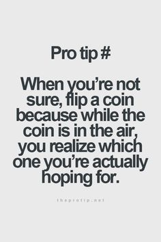 """When you're not sure, flip a coin because while the coin is in the air, you realize which one you're actually hoping for."""