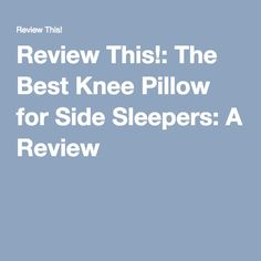 Review This!: The Best Knee Pillow for Side Sleepers: A Review