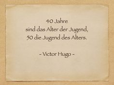 40 Jahre sind das Alter der Jugend, 50 die Jugend - Victor Hugo
