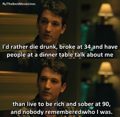 """I'd rather die drunk, broke at 34 and have people at a dinner table talk about me than live to be rich and sober at 90 and nobody remembered who I was.""  - Miles Teller in Whiplash (2014)."