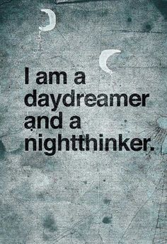 I am a daydreamer and a nightthinker.