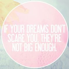 if your dreams don't scare you they aren't big enough :)