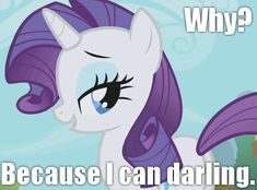 Rarity! Because she can darling. This was my first pony, I think it may still be at my mom's!