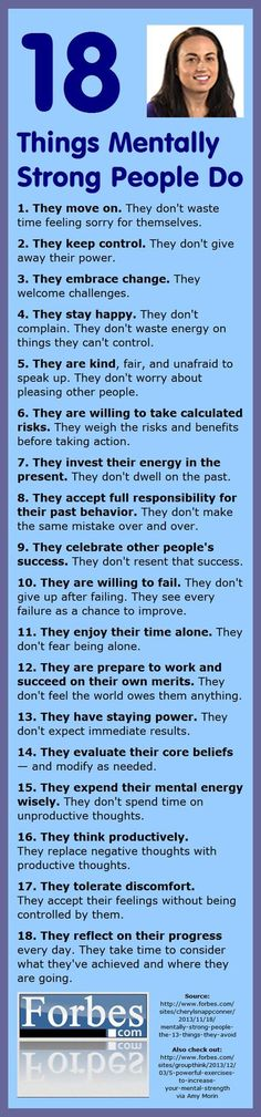 18 Things Mentally Strong people do: 1. They move on. They don't waste time feeling sory for themselves. 2. They keep control. They don't give away their power. 3. They embrace change. They welcome challenges. 4. Stay happy. Don't complain. Don't waste energy on things they can't control. 5. They are kind, fair and unafraid to speak up. They don't worry about pleasing other people. 6. They are willing to take calculated risks. They weigh the risks and benefits before taking action.