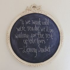 """If we wait until we're ready, we'll be waiting for the rest of our lives."" -Lemony Snicket"