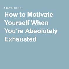 How to Motivate Yourself When You're Absolutely Exhausted