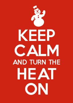 KEEP CALM AND TURN THE HEAT ON.... AND SNUGGLE UNDER A BLANKET