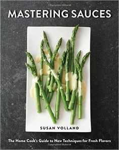 Mastering Sauces: The Home Cook's Guide to New Techniques for Fresh Flavors | The definitive cookbook on contemporary sauces that highlights fresh flavors and updated classics.
