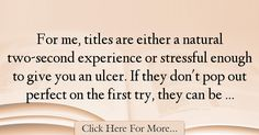 The most popular Sloane Crosley Quotes About Experience - 18012 : For me, titles are either a natural two-second experience or stressful enough to give you an ulcer. If they don't pop out perfect on the first try, they : Best Experience Quotes Experience Quotes, Stress, Quotes About Experience, Psychological Stress
