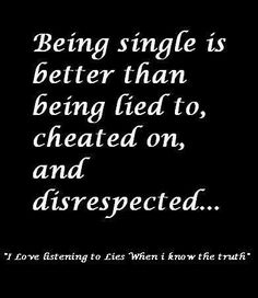 Being single is better than being lied to, cheated on, and disrespected. I love listening to lies when I know the truth. Great Quotes, Quotes To Live By, Me Quotes, Funny Quotes, Inspirational Quotes, It's Funny, Motivational, The Words, Cheater Quotes