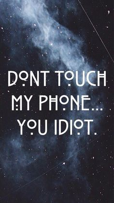 Don't touch my phone you idiot