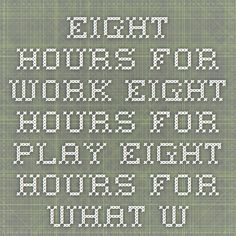 EIGHT HOURS FOR WORK EIGHT HOURS FOR PLAY EIGHT HOURS FOR WHAT WILL