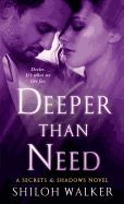 Deeper Than Need by Shiloh Walker. Starting over in Madison, Indiana with her son, single mother Trinity Ewing, determined to put her old life behind her, is drawn to handyman Noah Benningfield when, while fixing up her house, terrible secrets are exposed and mysteries resurface.