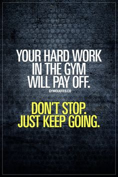Your hard work in the gym will pay off. Don't stop. Just keep going. Results take time. It's a marathon and not a sprint. Just keep going and never stop and you'll see that all your hard work will pay off! #neverstop #keepgoing #trainhard #workhard #gymmotivation www.gymquotes.co for all our gym motivation and fitness inspiration.