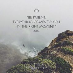 """""""Be patient. Everything comes to you in the right moment."""" - Buddha"""