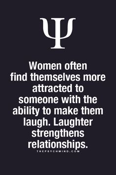 women often find themselves more attracted to someone with the ability to make them laugh. laughter strengthens relationships.