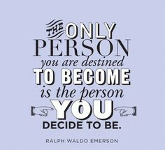 """Remember that """"The only person you are destined to become is the person you decide to be."""" And, in the pursuit of this journey, """"that which we persist in doing becomes easier to do, not because the nature of the thing has changed, but because our power to do it has increased."""" –Ralph W. Emerson http://pinterest.com/pin/24066179229133368"""