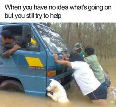 When you have no idea what's going on but you still try to help.