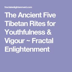 The Ancient Five Tibetan Rites for Youthfulness & Vigour ~ Fractal Enlightenment