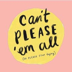 Can't please them all. So please stop trying. {Learning to Say No}