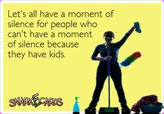 Let's all have a moment of silence for people who can't have a moment of silence because they have kids. | Snarkecards