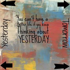 think about today not yesterday or tomorrow... today.
