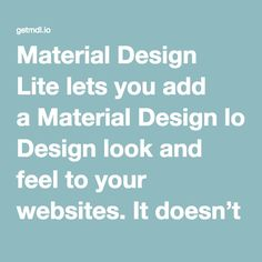 Material Design Lite lets you add aMaterial Designlook and feel to your websites. It doesn't rely on any JavaScript frameworks and aims to optimize for cross-device use, gracefully degrade in older browsers, and offer an experience that is immediately accessible.Get started now.