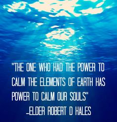 """""""The one who had the power to calm the elements of earth has power to calm our souls"""" -Robert D Hales"""