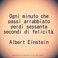 Ogni minuto che passi arrabbiato perdi sessanta secondi di felicità. Albert Einstein Wise Quotes, Inspirational Quotes, Deep Truths, Love Your Life, Cool Words, Quotations, Wisdom, Positivity, Thoughts
