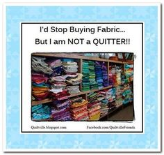 I'd stop buying fabric...but I am NOT a QUITTER! :)